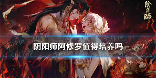 阴阳师阿修罗值得培养吗:新角色阿修罗御魂阵容搭配攻略